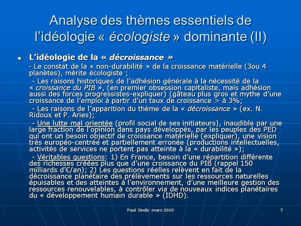 Paul Sindic mars 2010 3 Analyse des thèmes essentiels de lidéologie « écologiste » dominante (II) Lidéologie de la « décroissance » Lidéologie de la « décroissance » - Le constat de la « non-durabilité » de la croissance matérielle (3ou 4 planètes), mérite écologiste ; - Le constat de la « non-durabilité » de la croissance matérielle (3ou 4 planètes), mérite écologiste ; - Les raisons historiques de ladhésion générale à la nécessité de la « croissance du PIB », (en premier obsession capitaliste, mais adhésion aussi des forces progressistes-expliquer) (gâteau plus gros et mythe dune croissance de lemploi à partir dun taux de croissance > à 3%; - Les raisons historiques de ladhésion générale à la nécessité de la « croissance du PIB », (en premier obsession capitaliste, mais adhésion aussi des forces progressistes-expliquer) (gâteau plus gros et mythe dune croissance de lemploi à partir dun taux de croissance > à 3%; - Les raisons de lapparition du thème de la « décroissance » (ex.