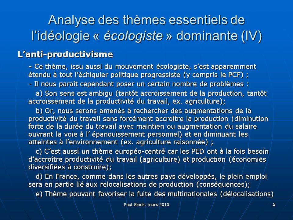 Paul Sindic mars 2010 5 Analyse des thèmes essentiels de lidéologie « écologiste » dominante (IV) Lanti-productivisme - Ce thème, issu aussi du mouvement écologiste, sest apparemment étendu à tout léchiquier politique progressiste (y compris le PCF) ; - Ce thème, issu aussi du mouvement écologiste, sest apparemment étendu à tout léchiquier politique progressiste (y compris le PCF) ; - Il nous paraît cependant poser un certain nombre de problèmes : - Il nous paraît cependant poser un certain nombre de problèmes : a) Son sens est ambigu (tantôt accroissement de la production, tantôt accroissement de la productivité du travail, ex.