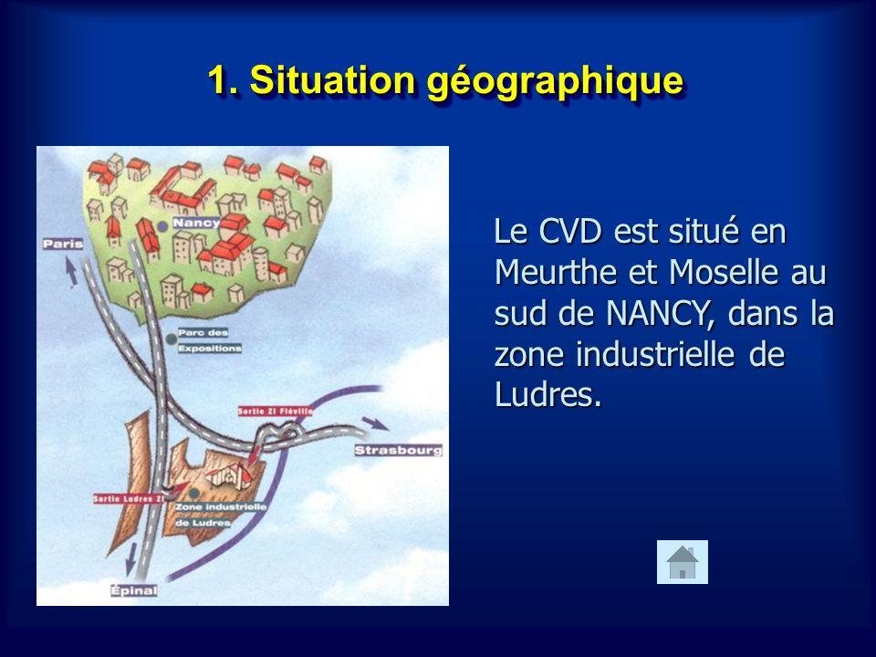 1. Situation géographique Le CVD est situé en Meurthe et Moselle au sud de NANCY, dans la zone industrielle de Ludres. Le CVD est situé en Meurthe et