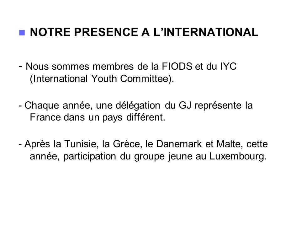NOTRE PRESENCE A LINTERNATIONAL - Nous sommes membres de la FIODS et du IYC (International Youth Committee). - Chaque année, une délégation du GJ repr