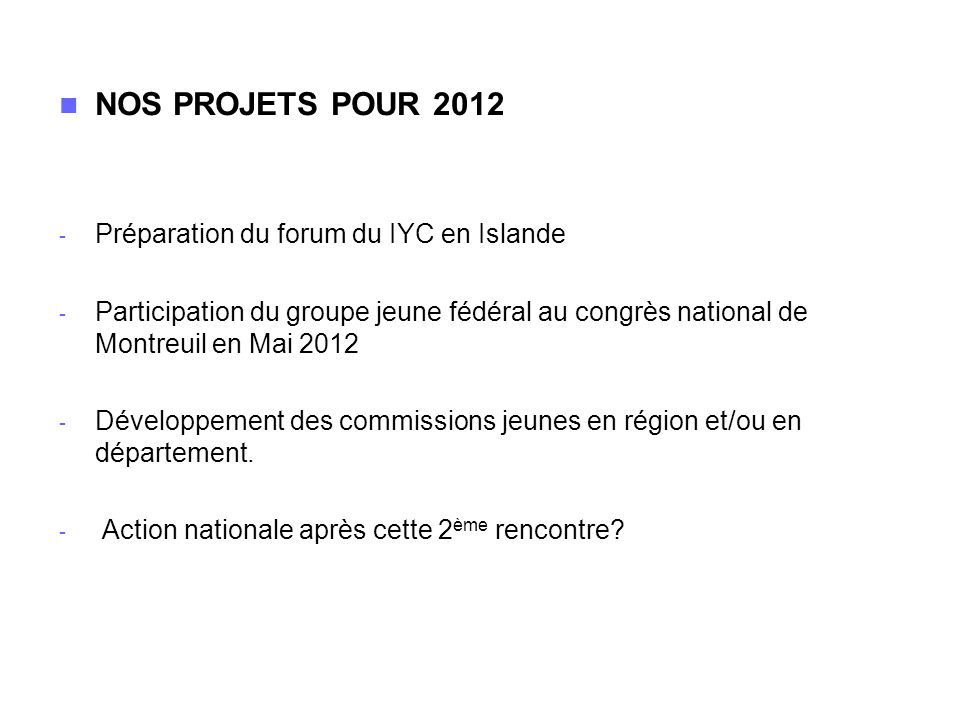 NOS PROJETS POUR 2012 - Préparation du forum du IYC en Islande - Participation du groupe jeune fédéral au congrès national de Montreuil en Mai 2012 - Développement des commissions jeunes en région et/ou en département.