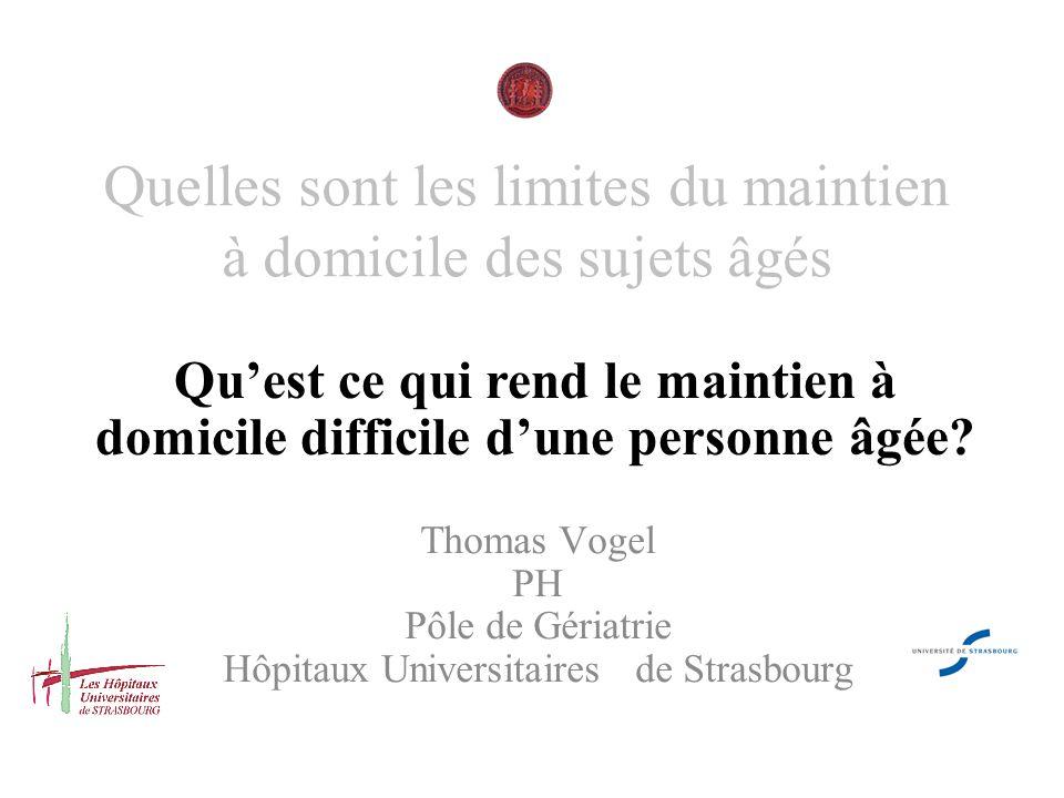 Quelles sont les limites du maintien à domicile des sujets âgés Thomas Vogel PH Pôle de Gériatrie Hôpitaux Universitaires de Strasbourg Quest ce qui r