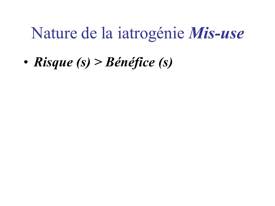 Nature de la iatrogénie Mis-use Risque (s) > Bénéfice (s)