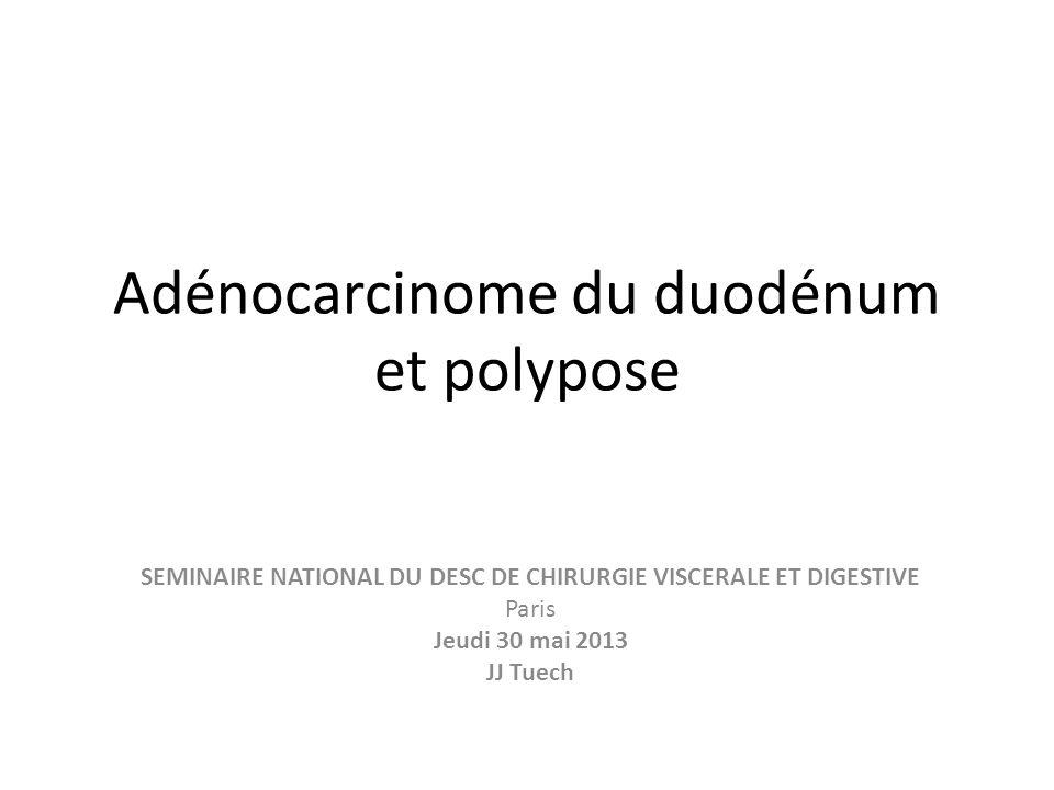 Adénocarcinome du duodénum et polypose SEMINAIRE NATIONAL DU DESC DE CHIRURGIE VISCERALE ET DIGESTIVE Paris Jeudi 30 mai 2013 JJ Tuech