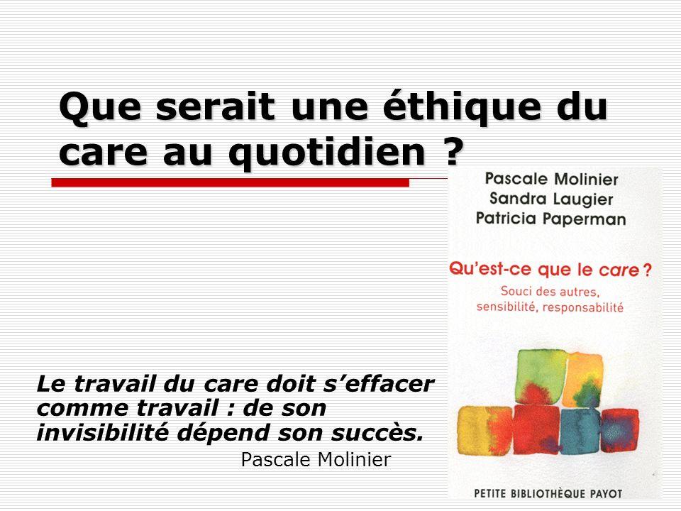 1 Que serait une éthique du care au quotidien ? Le travail du care doit seffacer comme travail : de son invisibilité dépend son succès. Pascale Molini