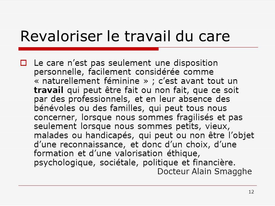12 Revaloriser le travail du care Le care nest pas seulement une disposition personnelle, facilement considérée comme « naturellement féminine » ; ces