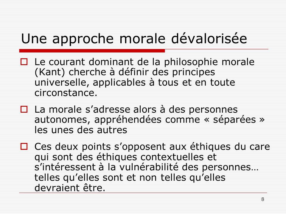 8 Une approche morale dévalorisée Le courant dominant de la philosophie morale (Kant) cherche à définir des principes universelle, applicables à tous