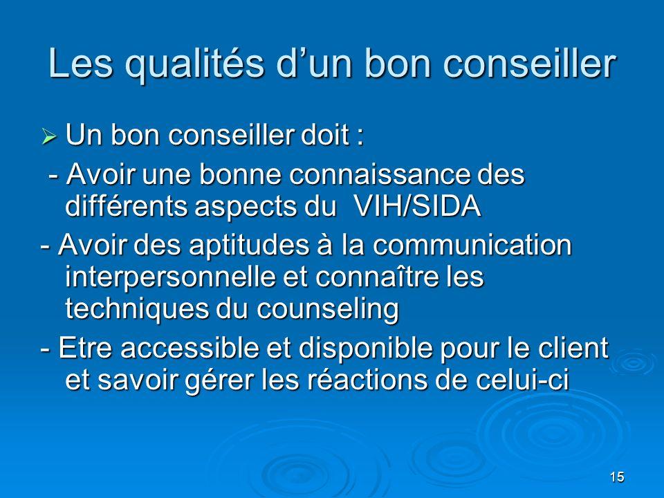 15 Les qualités dun bon conseiller Un bon conseiller doit : Un bon conseiller doit : - Avoir une bonne connaissance des différents aspects du VIH/SIDA