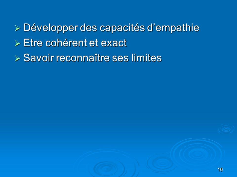 16 Développer des capacités dempathie Développer des capacités dempathie Etre cohérent et exact Etre cohérent et exact Savoir reconnaître ses limites