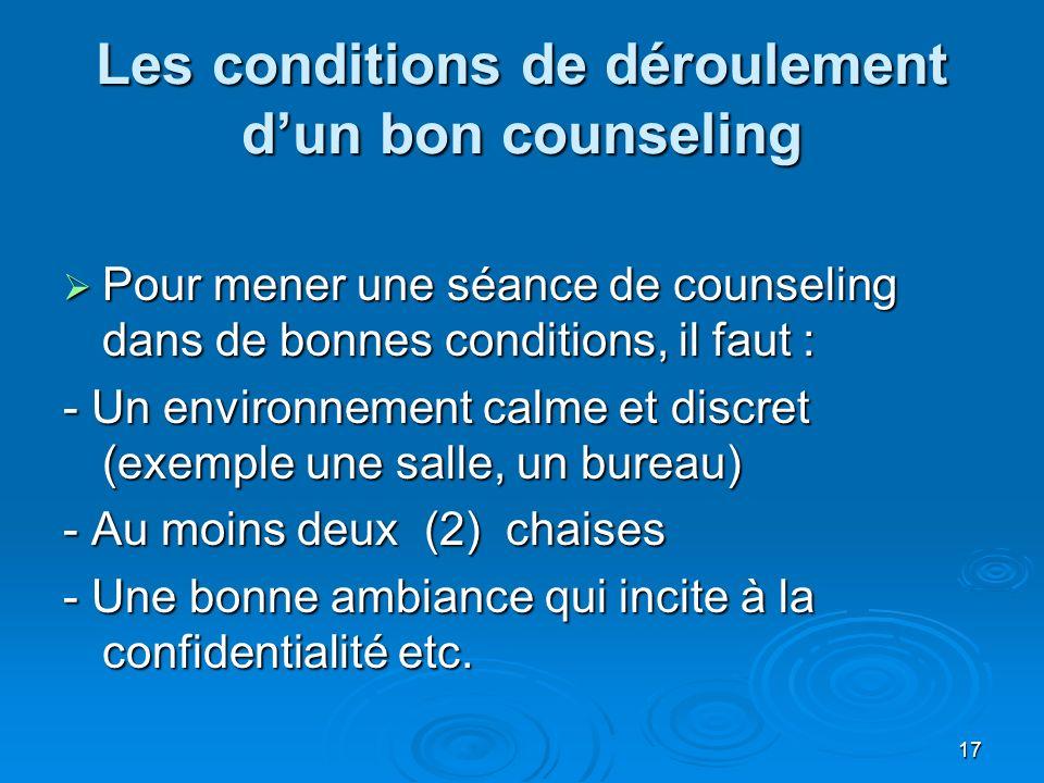 17 Les conditions de déroulement dun bon counseling Pour mener une séance de counseling dans de bonnes conditions, il faut : Pour mener une séance de