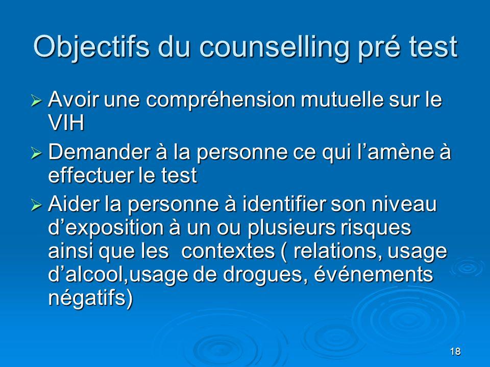 18 Objectifs du counselling pré test Avoir une compréhension mutuelle sur le VIH Avoir une compréhension mutuelle sur le VIH Demander à la personne ce