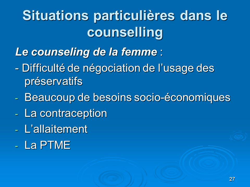 27 Situations particulières dans le counselling Le counseling de la femme : - Difficulté de négociation de lusage des préservatifs - Beaucoup de besoi