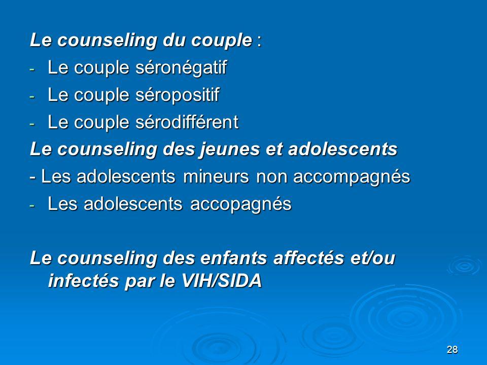 28 Le counseling du couple : - Le couple séronégatif - Le couple séropositif - Le couple sérodifférent Le counseling des jeunes et adolescents - Les a