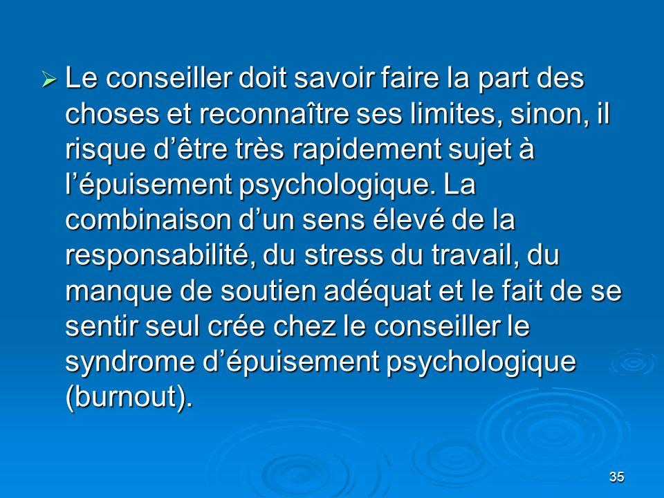 35 Le conseiller doit savoir faire la part des choses et reconnaître ses limites, sinon, il risque dêtre très rapidement sujet à lépuisement psycholog