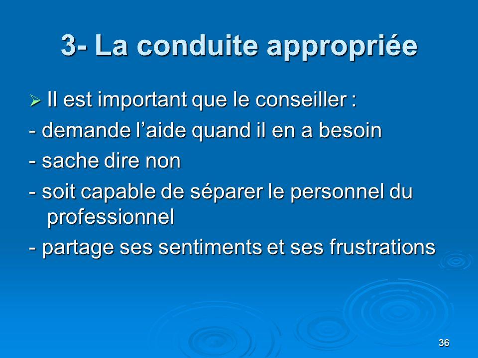36 3- La conduite appropriée Il est important que le conseiller : Il est important que le conseiller : - demande laide quand il en a besoin - sache di