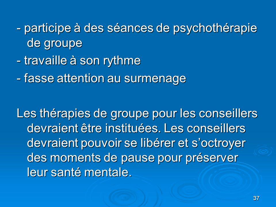 37 - participe à des séances de psychothérapie de groupe - travaille à son rythme - fasse attention au surmenage Les thérapies de groupe pour les cons