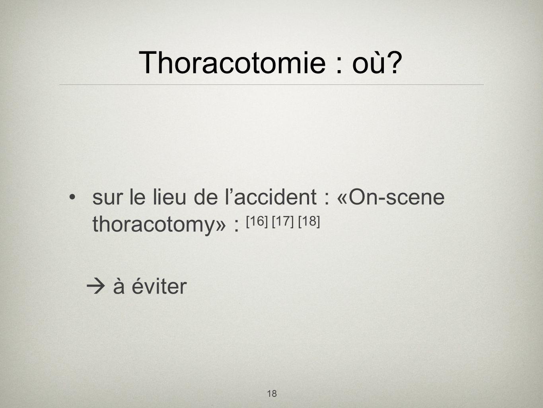 18 Thoracotomie : où? sur le lieu de laccident : «On-scene thoracotomy» : [16] [17] [18] à éviter
