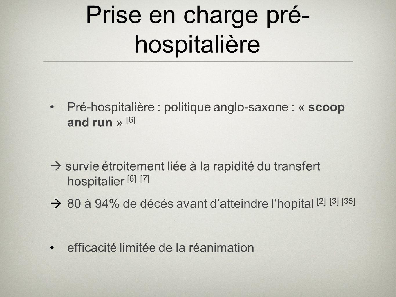 Prise en charge pré- hospitalière Pré-hospitalière : politique anglo-saxone : « scoop and run » [6] survie étroitement liée à la rapidité du transfert