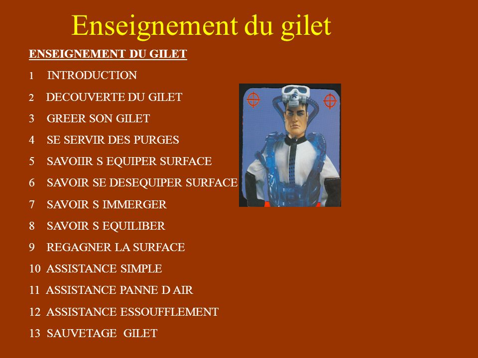 Enseignement du gilet ENSEIGNEMENT DU GILET 1 INTRODUCTION 2 DECOUVERTE DU GILET 3 GREER SON GILET 4 SE SERVIR DES PURGES 5 SAVOIIR S EQUIPER SURFACE 6 SAVOIR SE DESEQUIPER SURFACE 7 SAVOIR S IMMERGER 8 SAVOIR S EQUILIBER 9 REGAGNER LA SURFACE 10 ASSISTANCE SIMPLE 11 ASSISTANCE PANNE D AIR 12 ASSISTANCE ESSOUFFLEMENT 13 SAUVETAGE GILET
