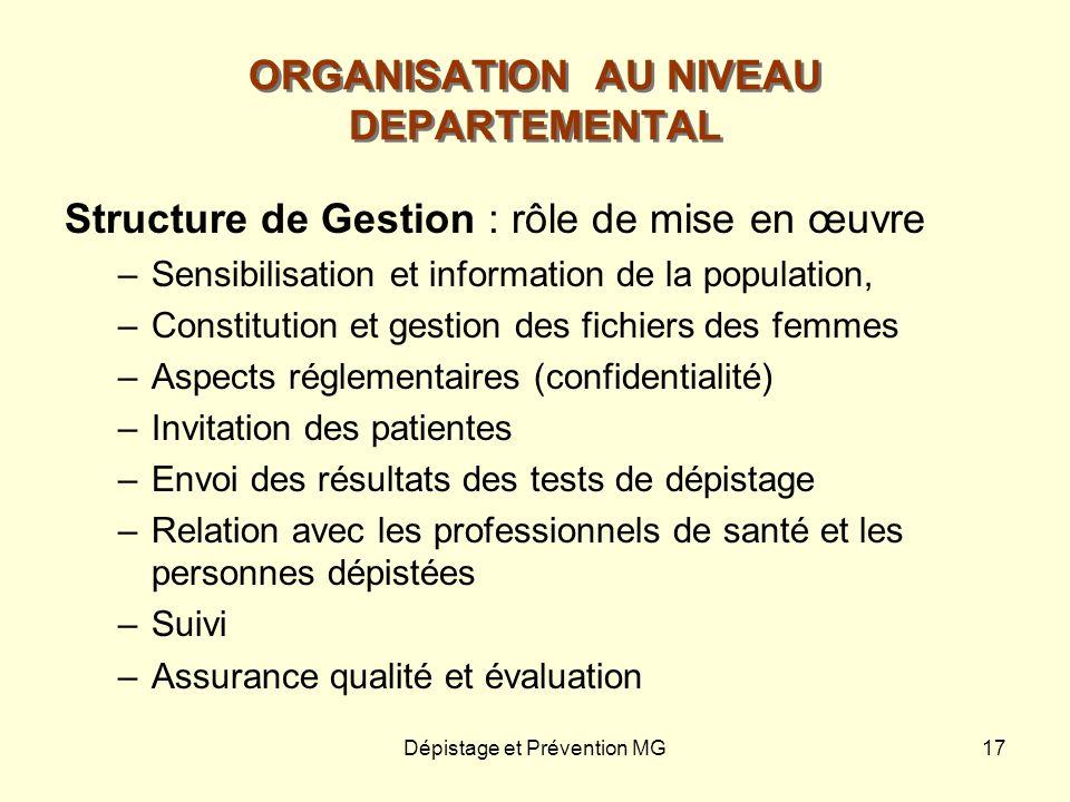 Dépistage et Prévention MG17 ORGANISATION AU NIVEAU DEPARTEMENTAL Structure de Gestion : rôle de mise en œuvre –Sensibilisation et information de la p