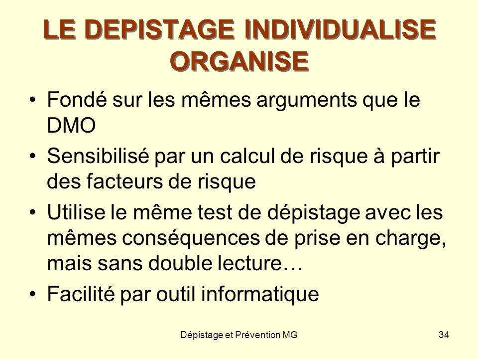 Dépistage et Prévention MG34 LE DEPISTAGE INDIVIDUALISE ORGANISE Fondé sur les mêmes arguments que le DMO Sensibilisé par un calcul de risque à partir