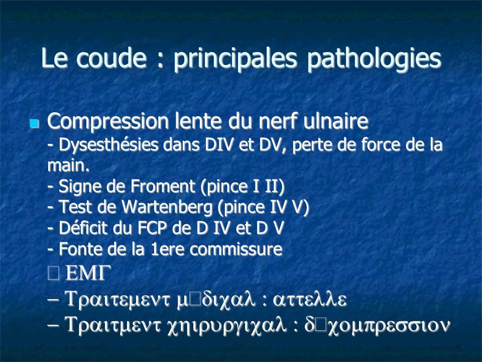 Le coude : principales pathologies Compression lente du nerf ulnaire - Dysesthésies dans DIV et DV, perte de force de la main. - Signe de Froment (pin