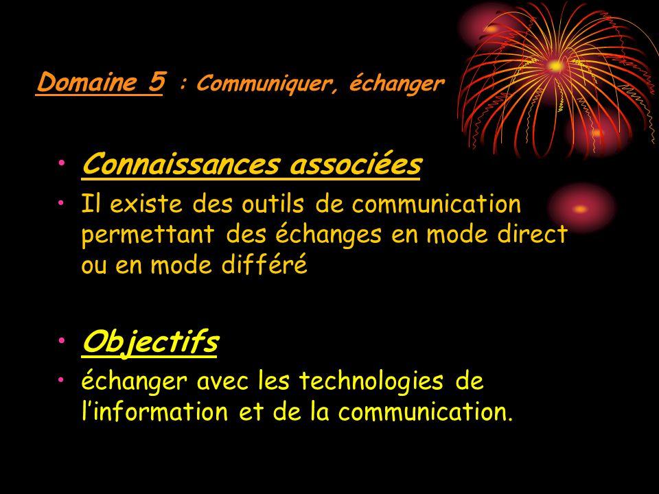 Domaine 5 : Communiquer, échanger Connaissances associées Il existe des outils de communication permettant des échanges en mode direct ou en mode différé Objectifs échanger avec les technologies de linformation et de la communication.