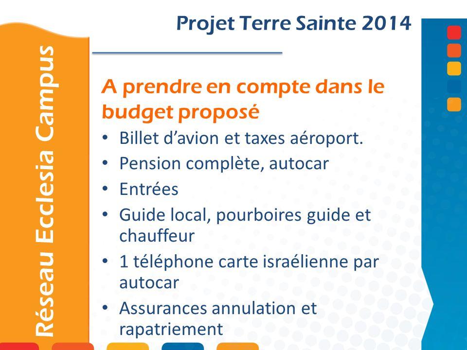 A prendre en compte dans le budget proposé Projet Terre Sainte 2014 Billet davion et taxes aéroport. Pension complète, autocar Entrées Guide local, po