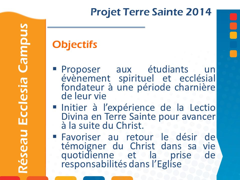 Objectifs Projet Terre Sainte 2014 Proposer aux étudiants un évènement spirituel et ecclésial fondateur à une période charnière de leur vie Initier à