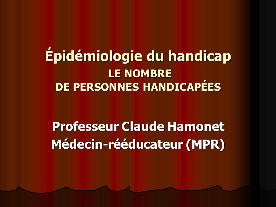 Épidémiologie du handicap LE NOMBRE DE PERSONNES HANDICAPÉES Professeur Claude Hamonet Médecin-rééducateur (MPR)
