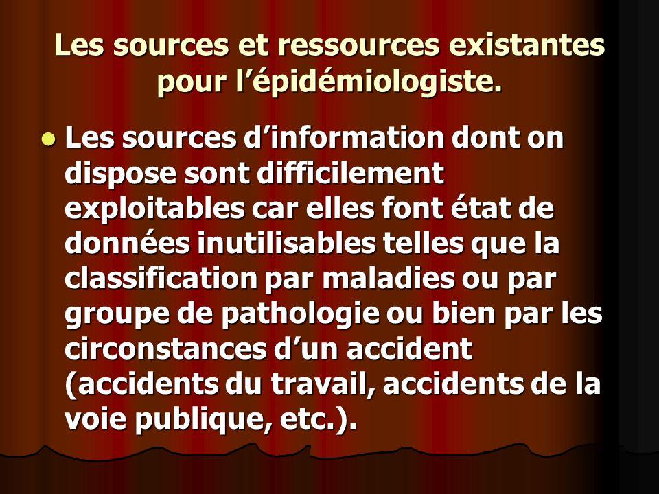 Les sources et ressources existantes pour lépidémiologiste. Les sources dinformation dont on dispose sont difficilement exploitables car elles font ét