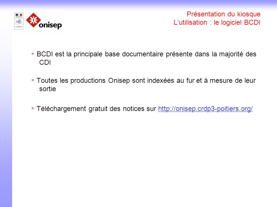 Présentation du kiosque Lutilisation : le logiciel BCDI BCDI est la principale base documentaire présente dans la majorité des CDI Toutes les productions Onisep sont indexées au fur et à mesure de leur sortie Téléchargement gratuit des notices sur http://onisep.crdp3-poitiers.org/http://onisep.crdp3-poitiers.org/