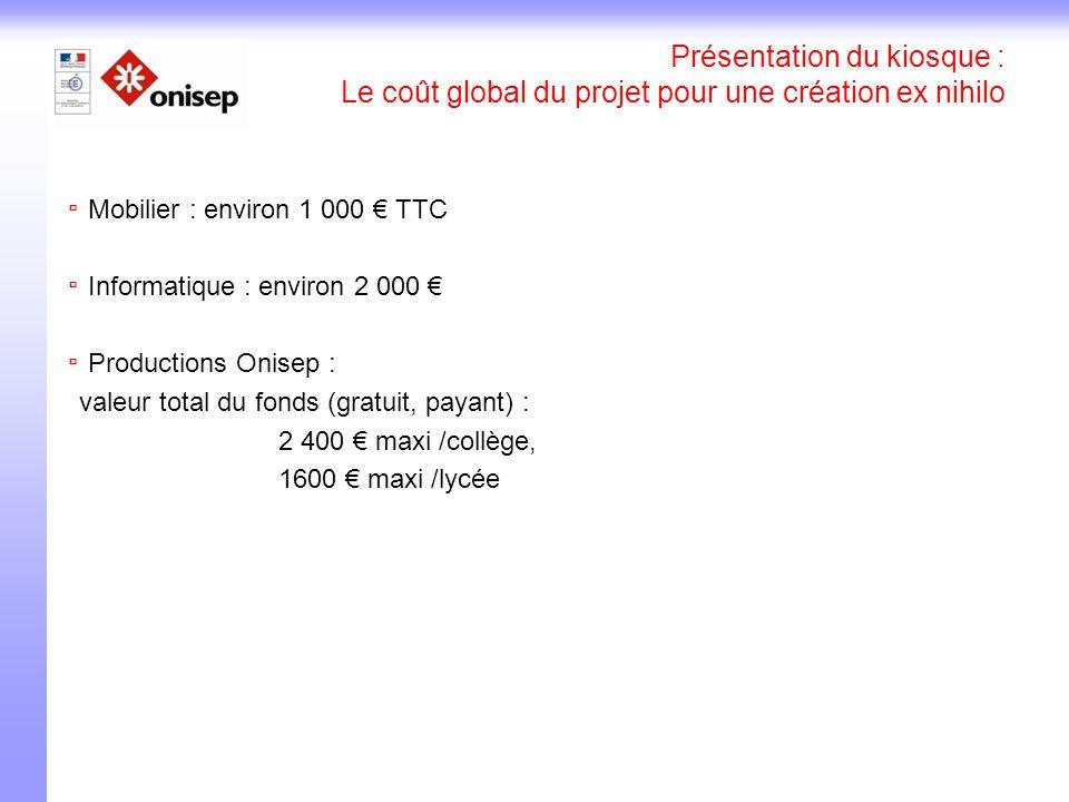 Présentation du kiosque : Le coût global du projet pour une création ex nihilo Mobilier : environ 1 000 TTC Informatique : environ 2 000 Productions Onisep : valeur total du fonds (gratuit, payant) : 2 400 maxi /collège, 1600 maxi /lycée