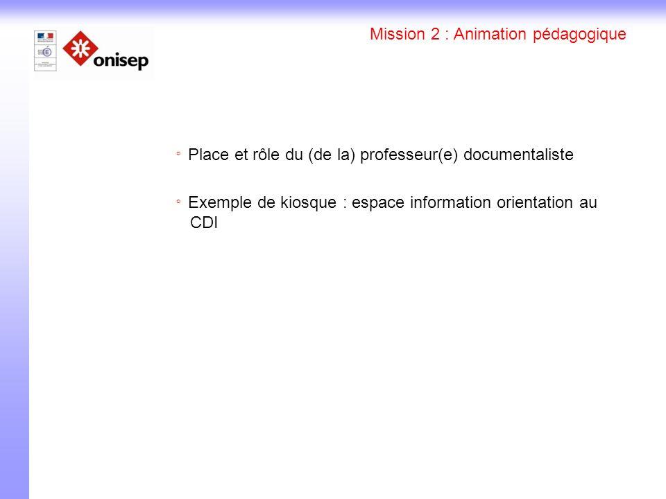 Mission 2 : Animation pédagogique Place et rôle du (de la) professeur(e) documentaliste Exemple de kiosque : espace information orientation au CDI