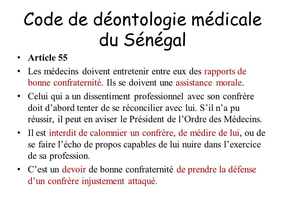 Code de déontologie médicale du Sénégal Article 55 Les médecins doivent entretenir entre eux des rapports de bonne confraternité. Ils se doivent une a