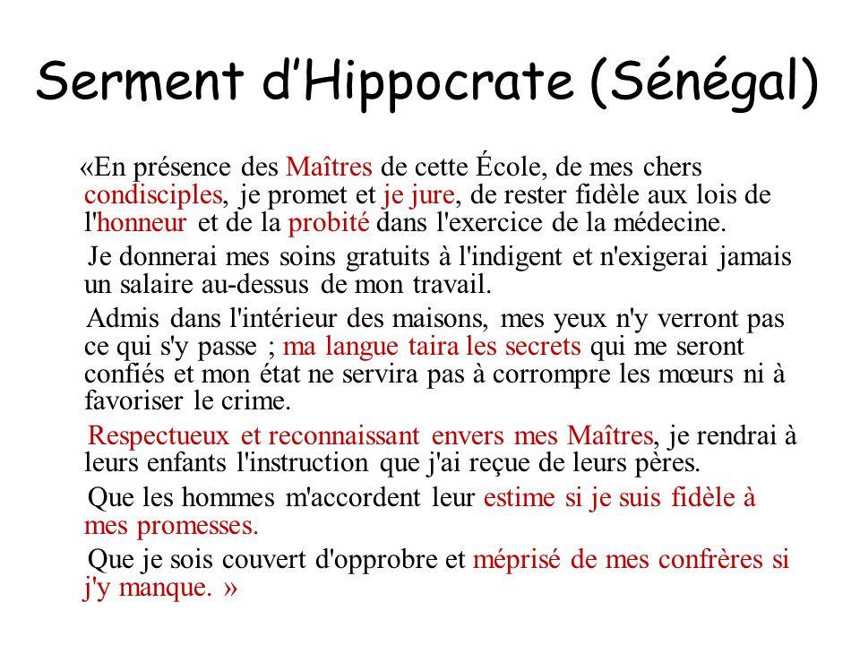 Serment dHippocrate (Sénégal) «En présence des Maîtres de cette École, de mes chers condisciples, je promet et je jure, de rester fidèle aux lois de l
