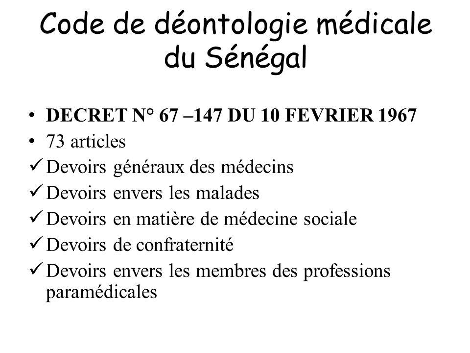 Code de déontologie médicale du Sénégal Article 5 : Quelle que soit sa fonction ou sa spécialité, hors le seul cas de force majeure, tout médecin doit porter secours dextrême urgence à un malade en danger immédiat, si dautres soins médicaux ne peuvent pas lui être assurés.