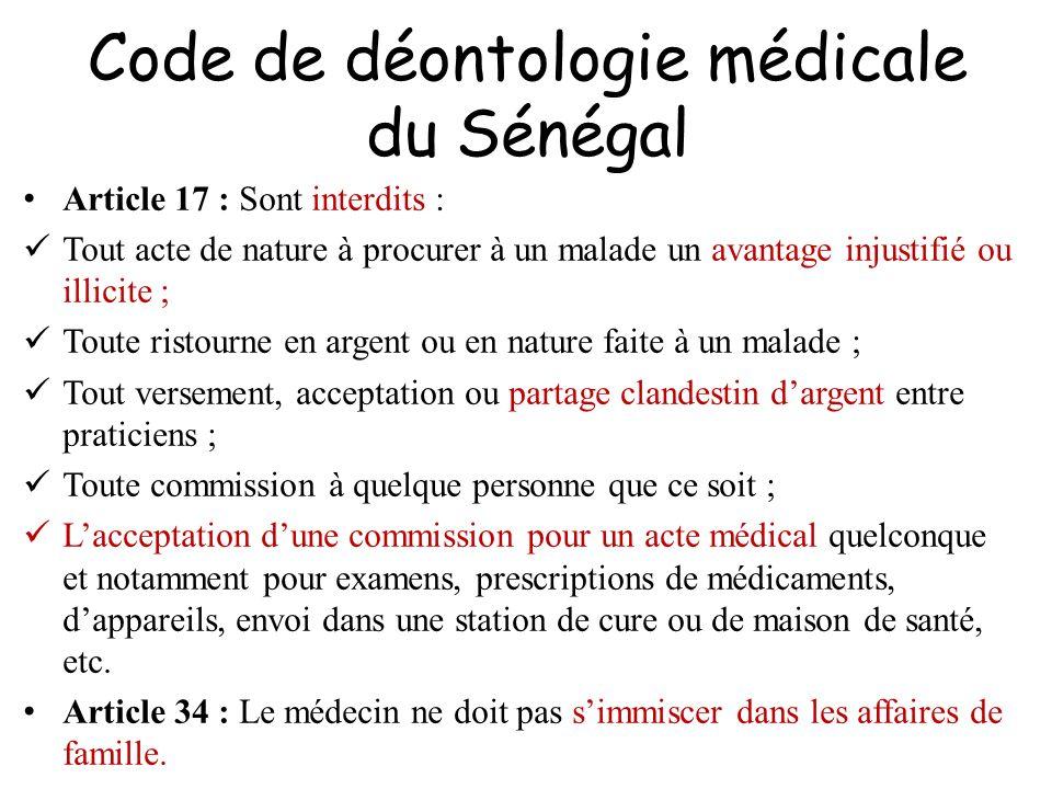 Code de déontologie médicale du Sénégal Article 17 : Sont interdits : Tout acte de nature à procurer à un malade un avantage injustifié ou illicite ;