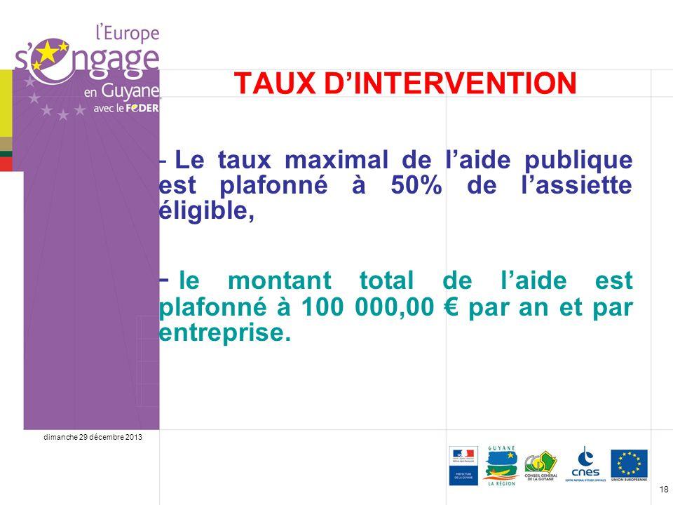 dimanche 29 décembre 2013 18 TAUX DINTERVENTION - Le taux maximal de laide publique est plafonné à 50% de lassiette éligible, - le montant total de laide est plafonné à 100 000,00 par an et par entreprise.