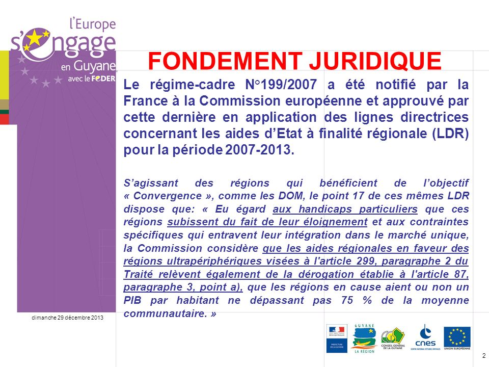 dimanche 29 décembre 2013 2 FONDEMENT JURIDIQUE Le régime-cadre N°199/2007 a été notifié par la France à la Commission européenne et approuvé par cette dernière en application des lignes directrices concernant les aides dEtat à finalité régionale (LDR) pour la période 2007-2013.