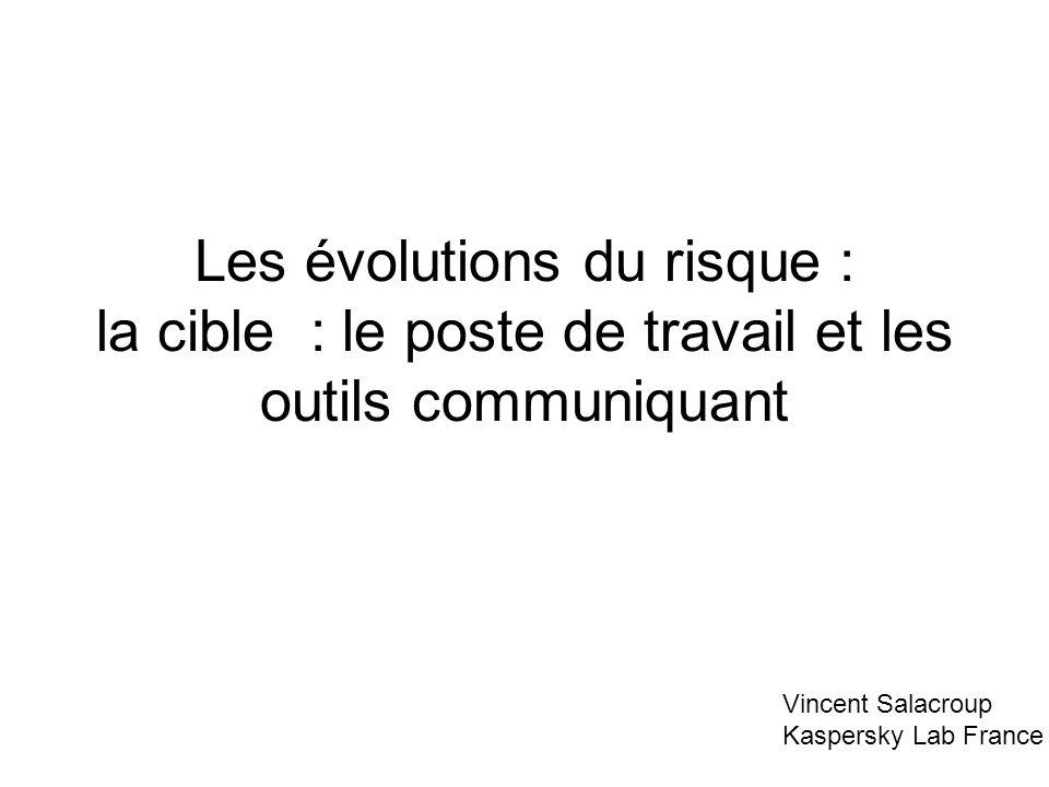 Les évolutions du risque : la cible : le poste de travail et les outils communiquant Vincent Salacroup Kaspersky Lab France