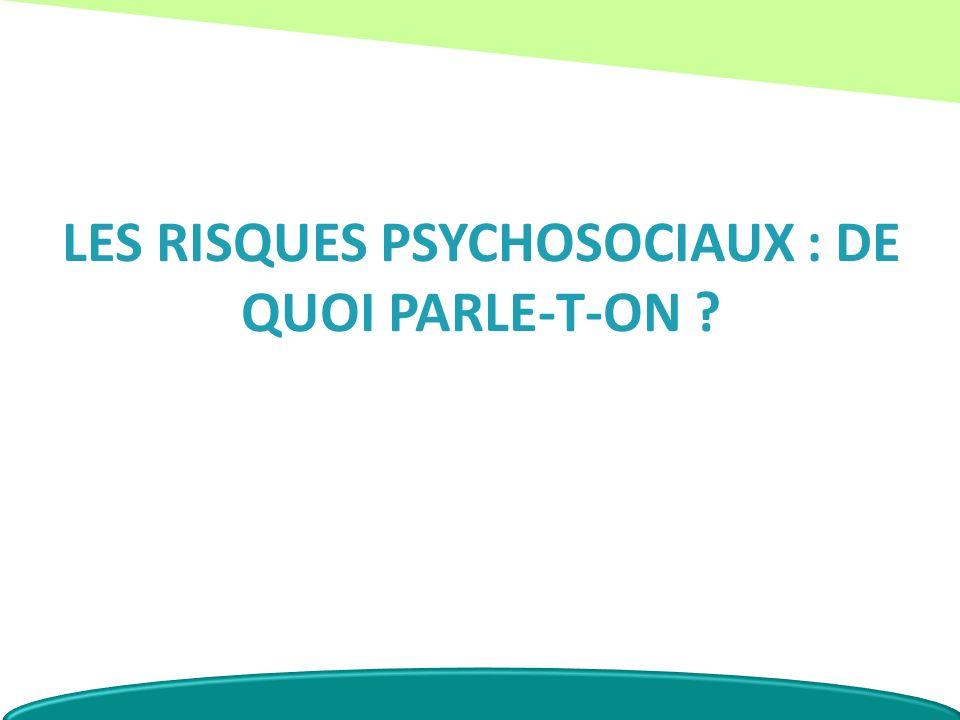 LES RISQUES PSYCHOSOCIAUX : DE QUOI PARLE-T-ON ?