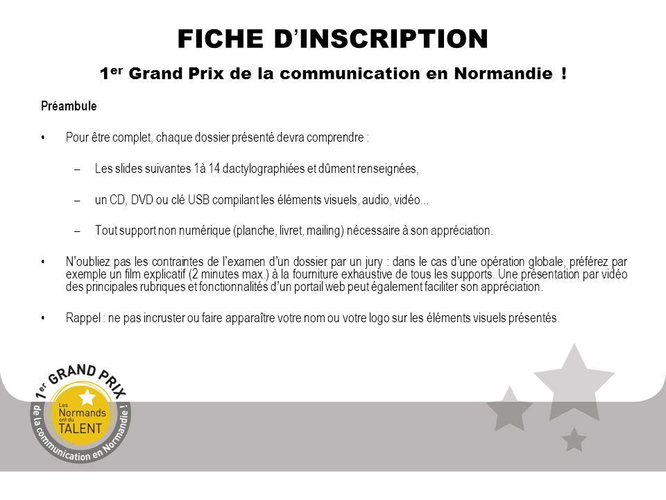FICHE DINSCRIPTION 1 er Grand Prix de la communication en Normandie ! Préambule Pour être complet, chaque dossier présenté devra comprendre : –Les sli