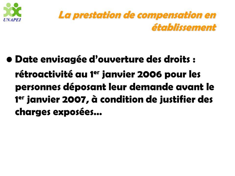 La prestation de compensation en établissement Date envisagée douverture des droits : rétroactivité au 1 er janvier 2006 pour les personnes déposant l