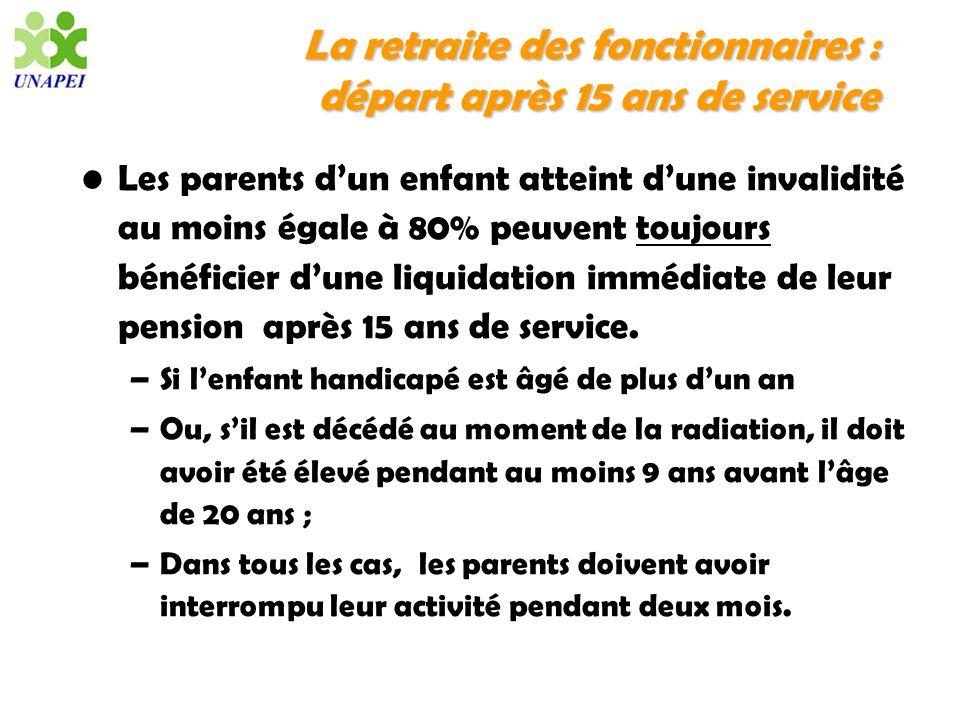 La retraite des fonctionnaires : départ après 15 ans de service Les parents dun enfant atteint dune invalidité au moins égale à 80% peuvent toujours b
