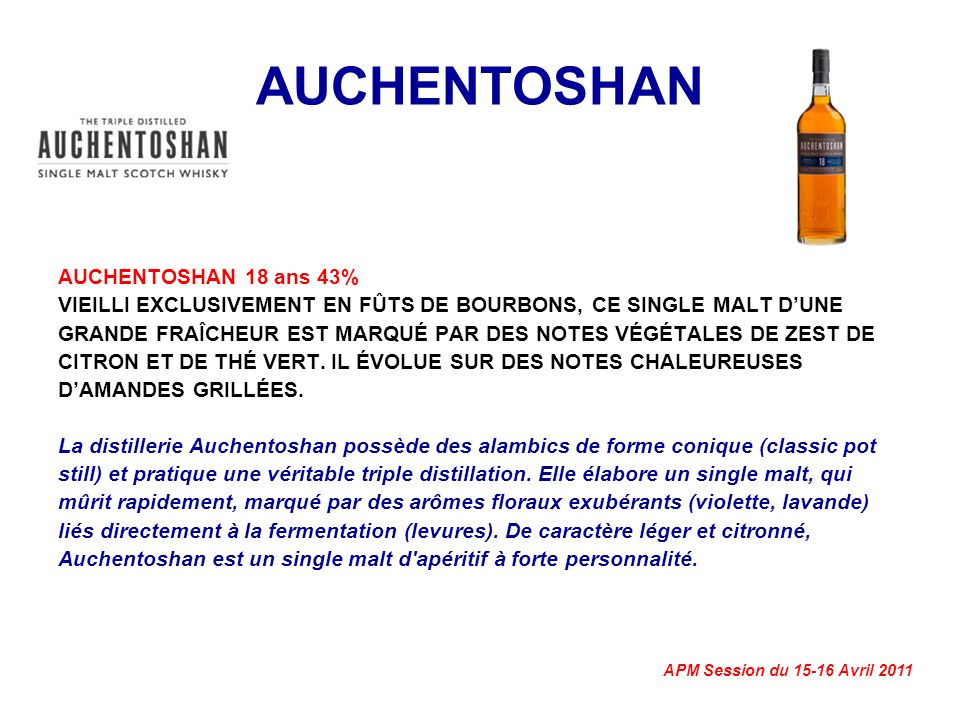 APM Session du 15-16 Avril 2011 AUCHENTOSHAN AUCHENTOSHAN 18 ans 43% VIEILLI EXCLUSIVEMENT EN FÛTS DE BOURBONS, CE SINGLE MALT DUNE GRANDE FRAÎCHEUR EST MARQUÉ PAR DES NOTES VÉGÉTALES DE ZEST DE CITRON ET DE THÉ VERT.