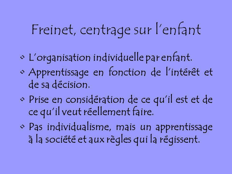 Freinet, centrage sur lenfant Lorganisation individuelle par enfant. Apprentissage en fonction de lintérêt et de sa décision. Prise en considération d