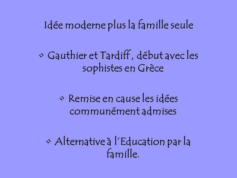 Idée moderne plus la famille seule Gauthier et Tardiff, début avec les sophistes en Grèce Remise en cause les idées communément admises Alternative à
