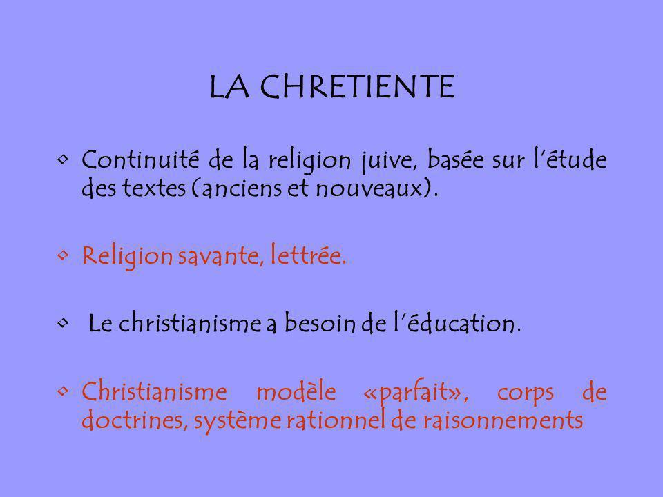 LA CHRETIENTE Continuité de la religion juive, basée sur létude des textes (anciens et nouveaux). Religion savante, lettrée. Le christianisme a besoin