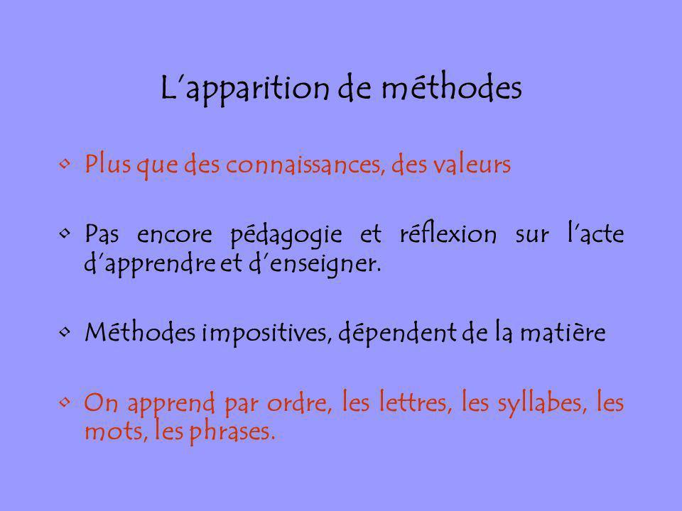 Lapparition de méthodes Plus que des connaissances, des valeurs Pas encore pédagogie et réflexion sur lacte dapprendre et denseigner. Méthodes imposit